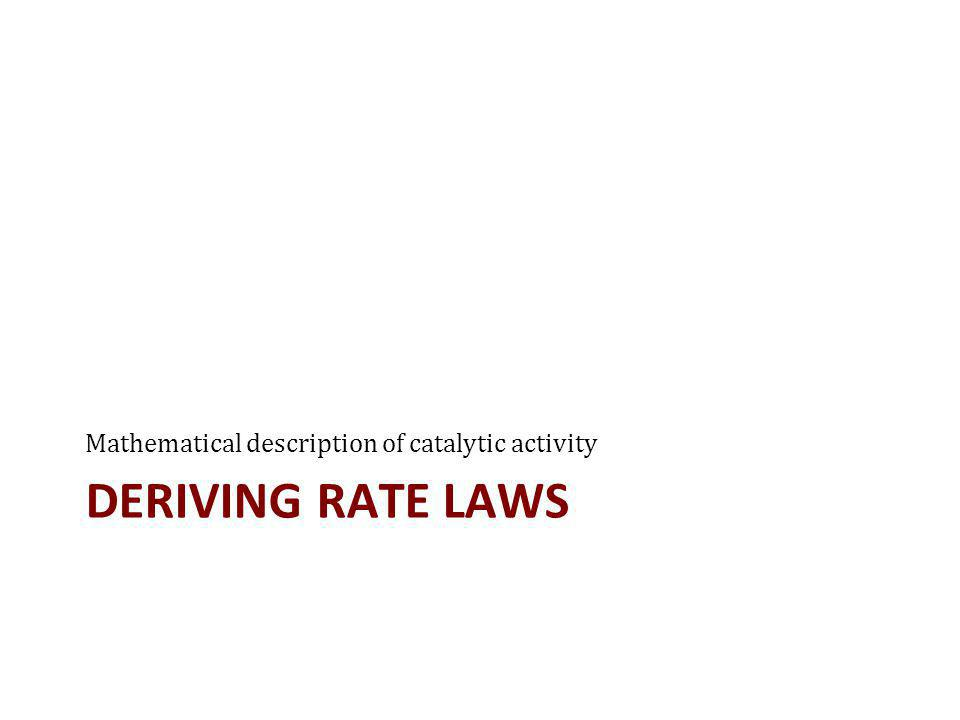 DERIVING RATE LAWS Mathematical description of catalytic activity