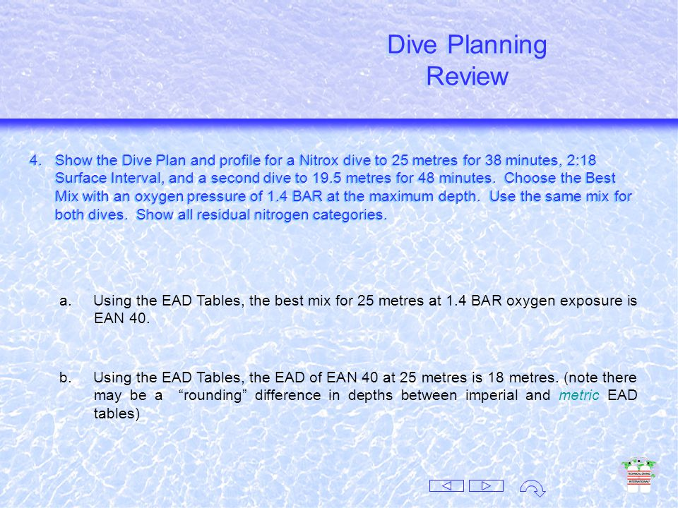 Dive Planning Review Dive Planning Review 3.What is the best mix for a dive to 20 metres and not exceed an oxygen pressure of 1.4 BAR.