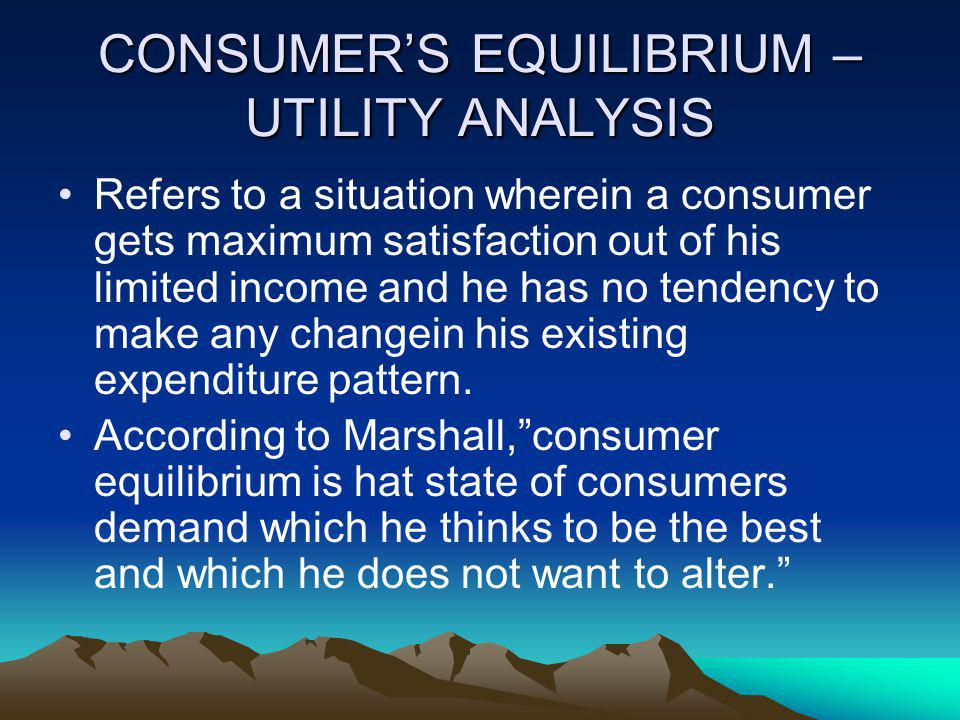 CONSUMERS EQUILIBRIUM – UTILITY ANALYSIS Refers to a situation wherein a consumer gets maximum satisfaction out of his limited income and he has no te