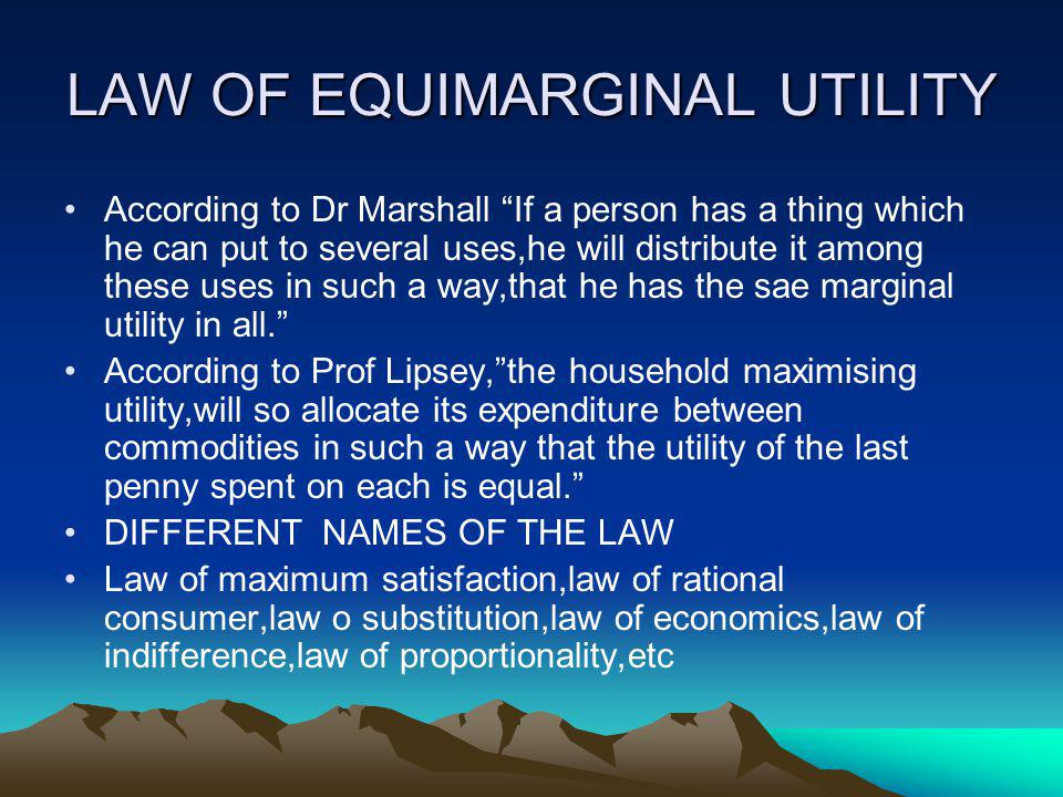 LAW OF EQUIMARGINAL UTILITY According to Dr Marshall If a person has a thing which he can put to several uses,he will distribute it among these uses i