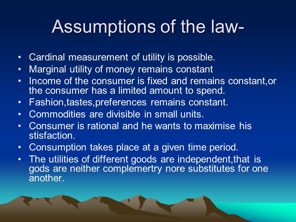 Assumptions of the law- Cardinal measurement of utility is possible. Marginal utility of money remains constant Income of the consumer is fixed and re