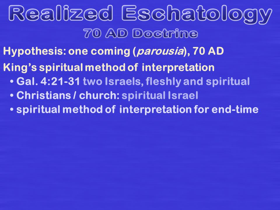 Hypothesis: one coming (parousia), 70 AD Kings spiritual method of interpretation Gal. 4:21-31 two Israels, fleshly and spiritual Christians / church: