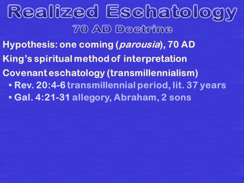 Hypothesis: one coming (parousia), 70 AD Kings spiritual method of interpretation Covenant eschatology (transmillennialism) Rev.