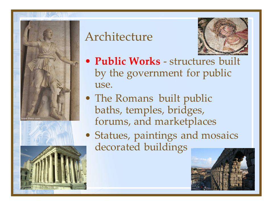 Architecture Public Works - structures built by the government for public use. The Romans built public baths, temples, bridges, forums, and marketplac