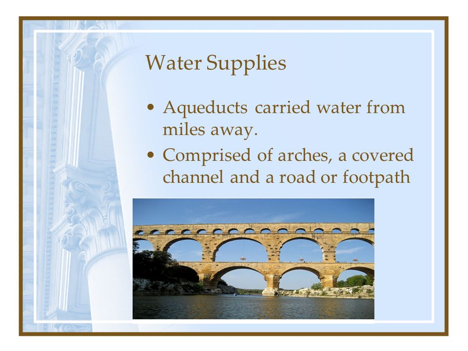 Water Supplies Aqueducts carried water from miles away. Comprised of arches, a covered channel and a road or footpath