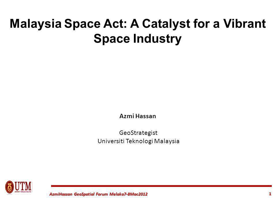 1 AzmiHassan GeoSpatial Forum Melaka7-8Mac2012 Malaysia Space Act: A Catalyst for a Vibrant Space Industry Azmi Hassan GeoStrategist Universiti Teknologi Malaysia