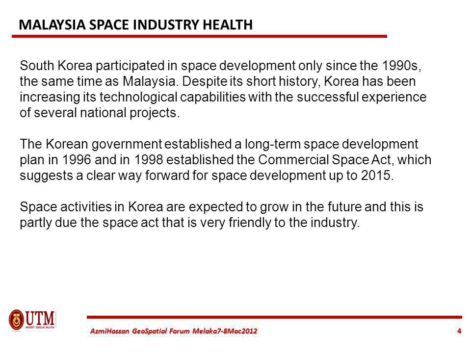 4 AzmiHassan GeoSpatial Forum Melaka7-8Mac2012 South Korea participated in space development only since the 1990s, the same time as Malaysia. Despite