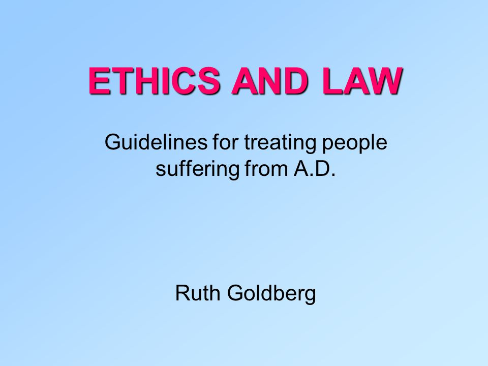 ETHICS AND LAW Guidelines for treating people suffering from A.D. Ruth Goldberg