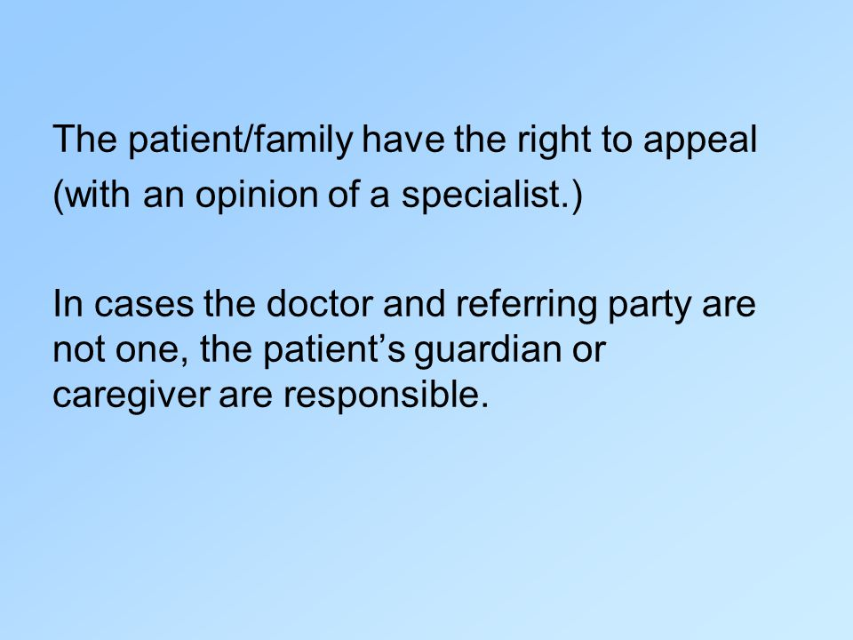 The patient/family have the right to appeal (with an opinion of a specialist.) In cases the doctor and referring party are not one, the patients guardian or caregiver are responsible.