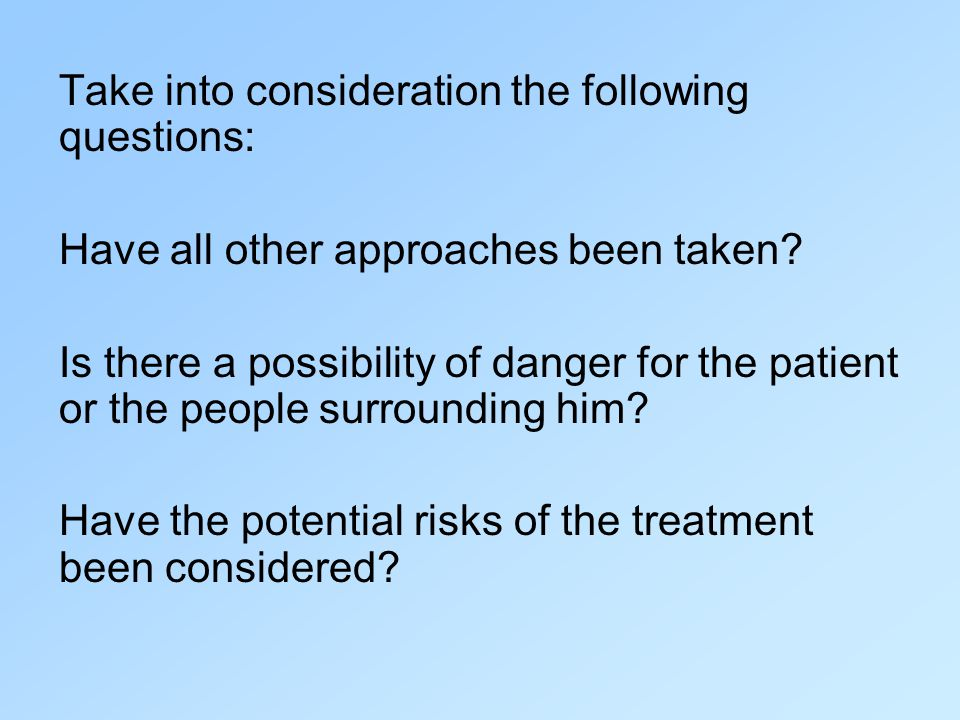Take into consideration the following questions: Have all other approaches been taken? Is there a possibility of danger for the patient or the people
