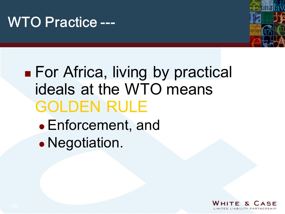 26 WTO Practice --- n For Africa, living by practical ideals at the WTO means GOLDEN RULE l Enforcement, and l Negotiation.