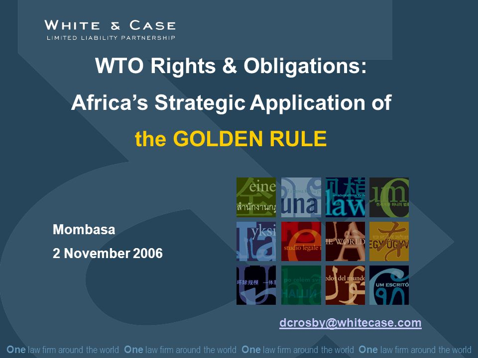 One law firm around the world One law firm around the world WTO Rights & Obligations: Africas Strategic Application of the GOLDEN RULE dcrosby@whitecase.com Mombasa 2 November 2006