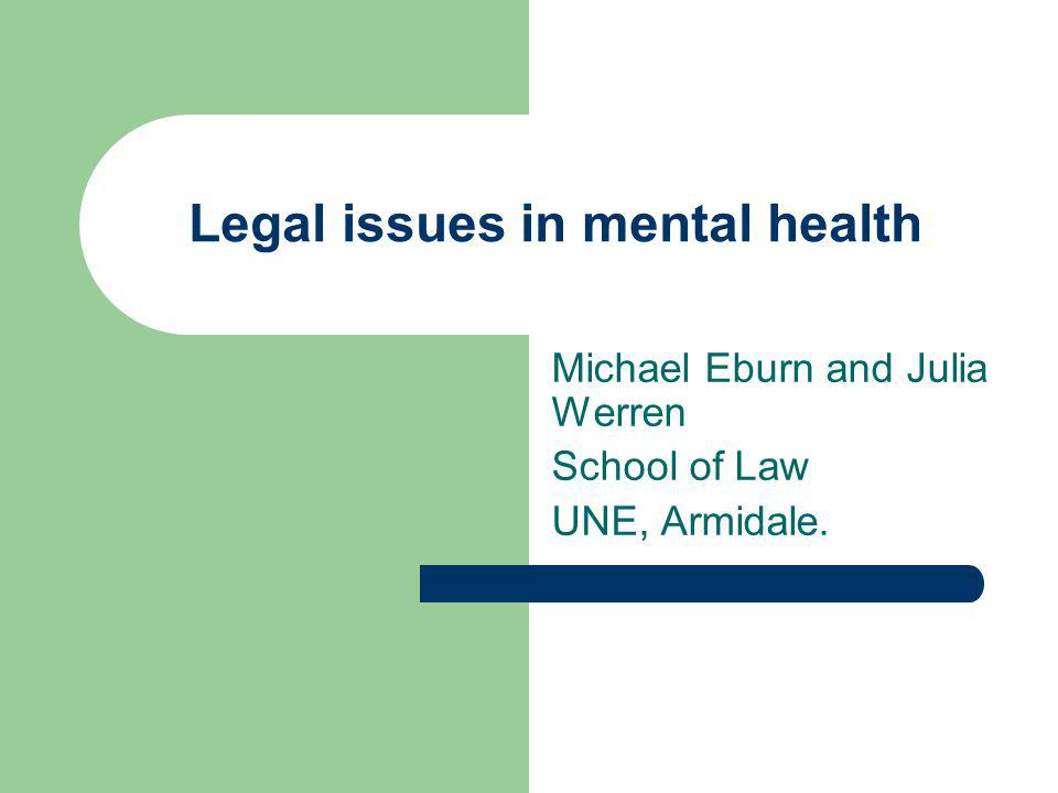 Legal issues in mental health Michael Eburn and Julia Werren School of Law UNE, Armidale.