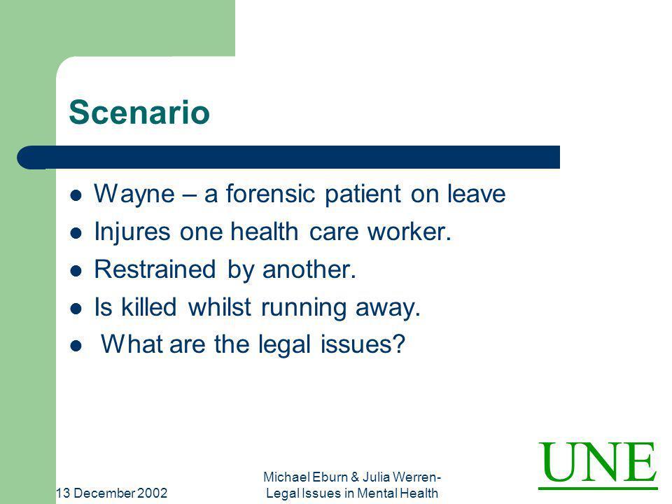UNE 13 December 2002 Michael Eburn & Julia Werren- Legal Issues in Mental Health Scenario Wayne – a forensic patient on leave Injures one health care worker.