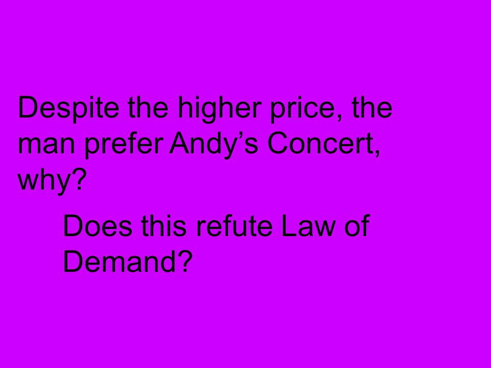 Despite the higher price, the man prefer Andys Concert, why? Does this refute Law of Demand?