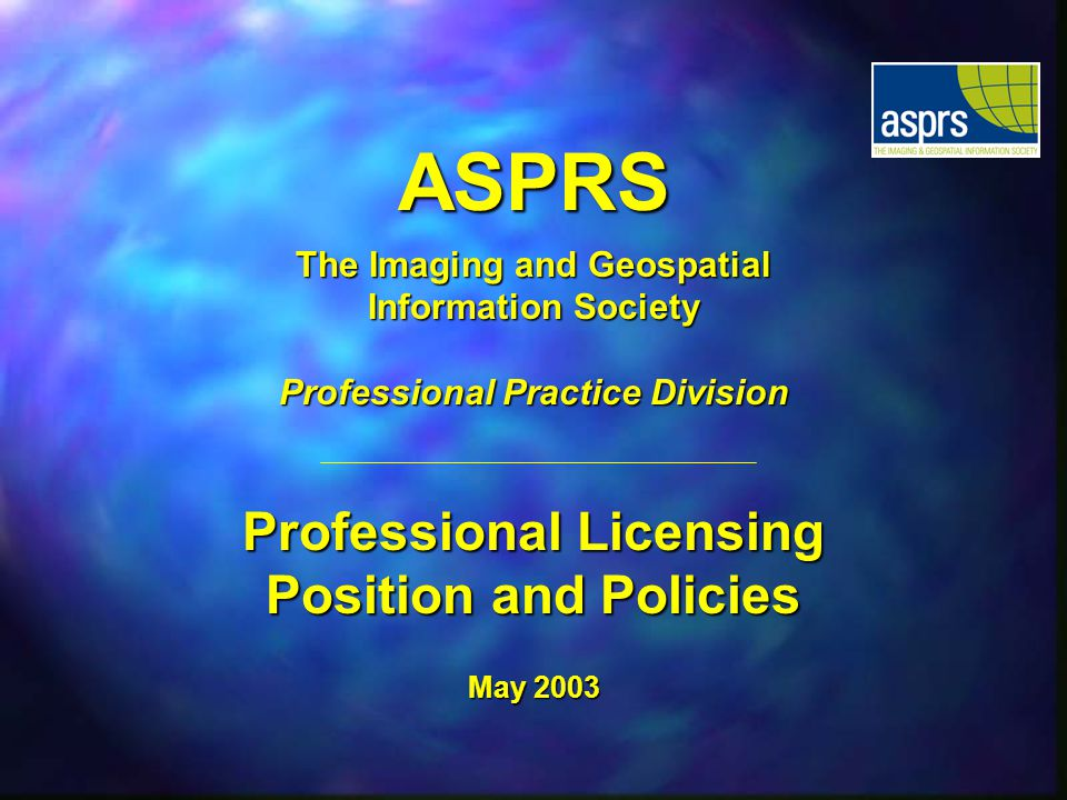 ASPRS The Imaging and Geospatial Information Society Professional Practice Division Professional Licensing Position and Policies May 2003