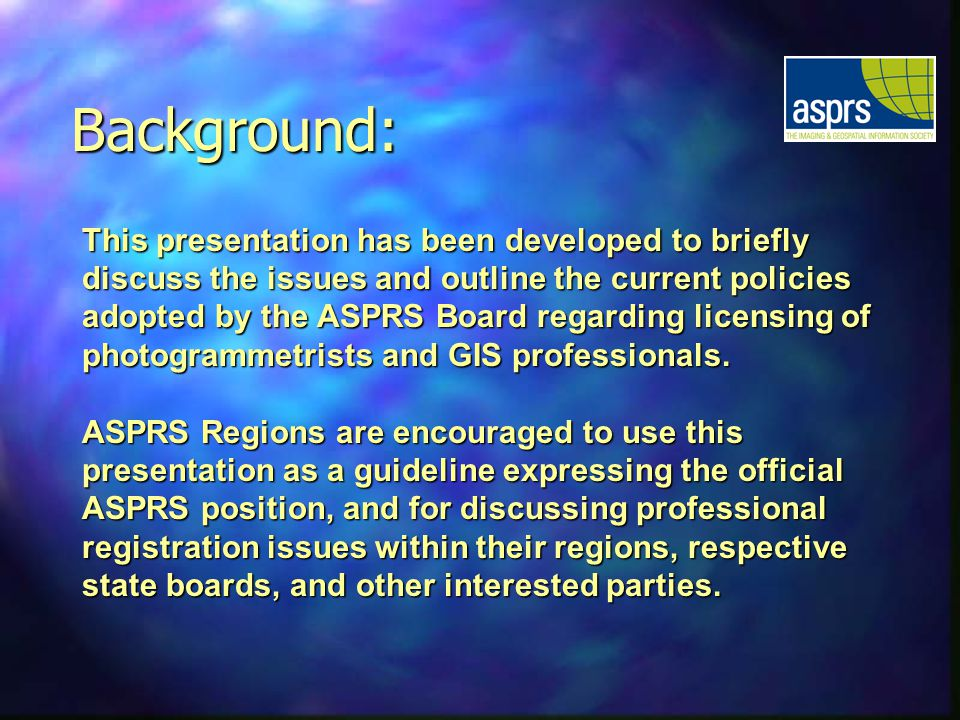 This presentation has been developed to briefly discuss the issues and outline the current policies adopted by the ASPRS Board regarding licensing of photogrammetrists and GIS professionals.