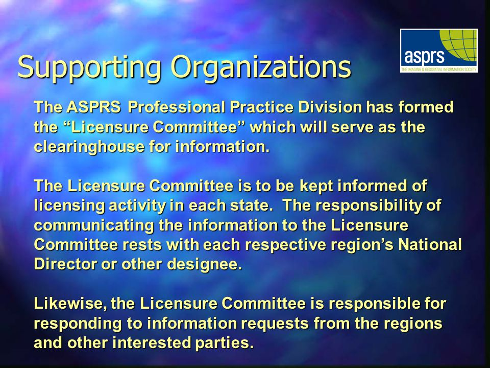 Supporting Organizations The ASPRS Professional Practice Division has formed the Licensure Committee which will serve as the clearinghouse for information.