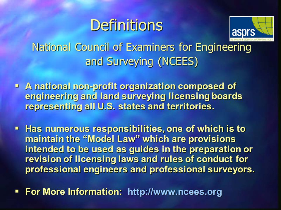Definitions National Council of Examiners for Engineering and Surveying (NCEES) A national non-profit organization composed of engineering and land surveying licensing boards representing all U.S.