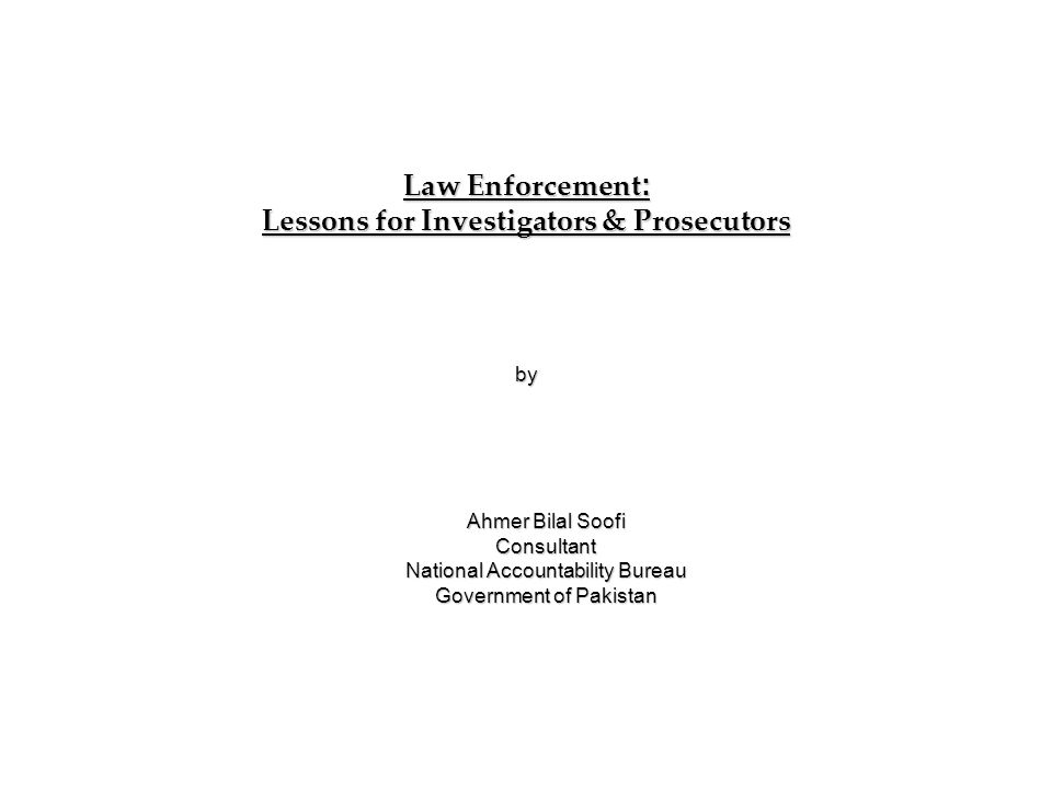 Law Enforcement : Lessons for Investigators & Prosecutors by Ahmer Bilal Soofi Consultant National Accountability Bureau Government of Pakistan