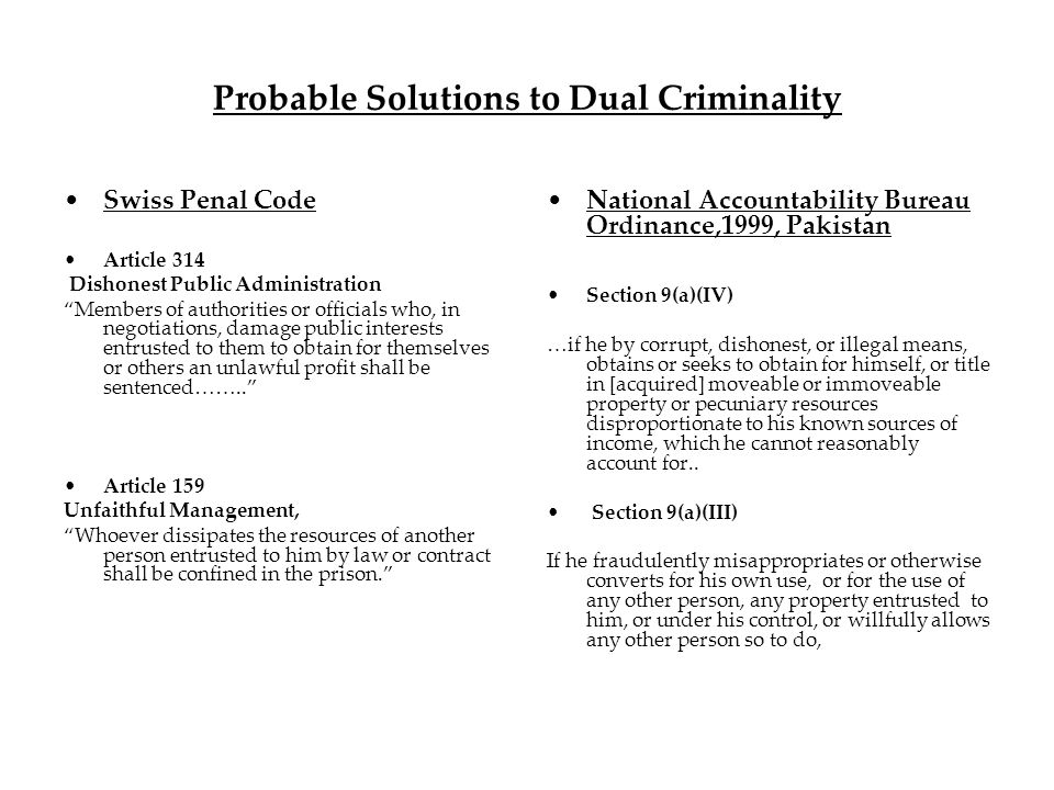 Probable Solutions to Dual Criminality Swiss Penal Code Article 314 Dishonest Public Administration Members of authorities or officials who, in negotiations, damage public interests entrusted to them to obtain for themselves or others an unlawful profit shall be sentenced……..