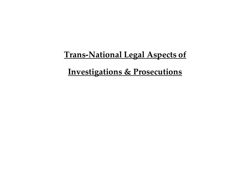 Trans-National Legal Aspects of Investigations & Prosecutions