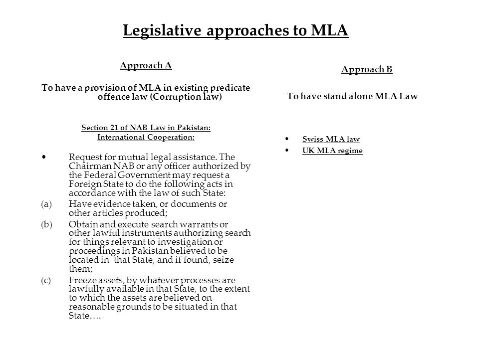 Legislative approaches to MLA Approach A To have a provision of MLA in existing predicate offence law (Corruption law) Section 21 of NAB Law in Pakistan: International Cooperation: Request for mutual legal assistance.