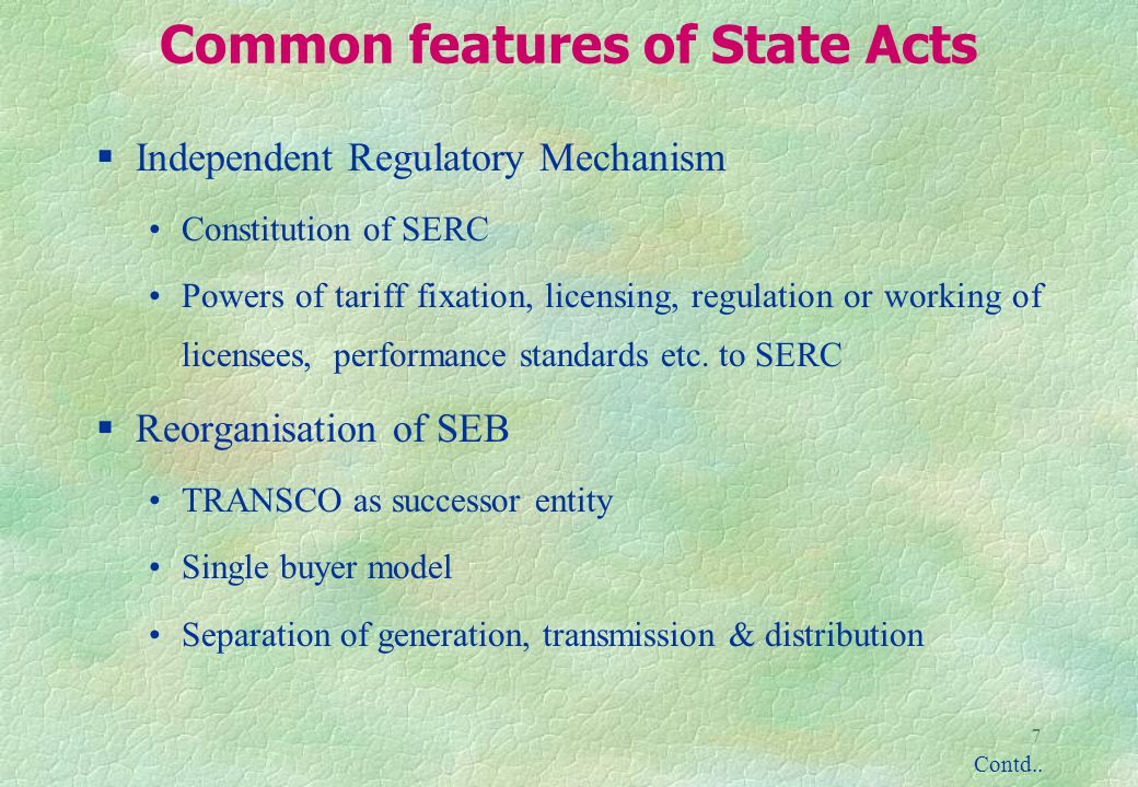 7 Common features of State Acts §Independent Regulatory Mechanism Constitution of SERC Powers of tariff fixation, licensing, regulation or working of licensees, performance standards etc.