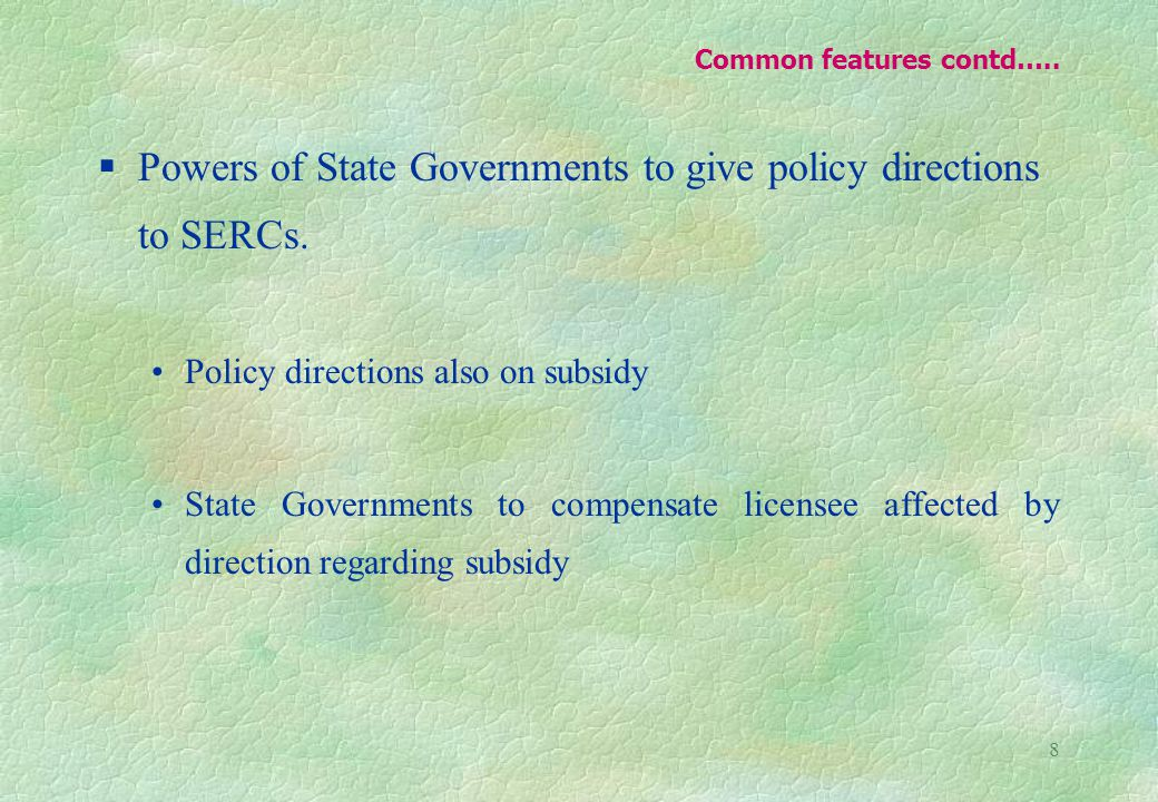 8 Common features contd….. §Powers of State Governments to give policy directions to SERCs.