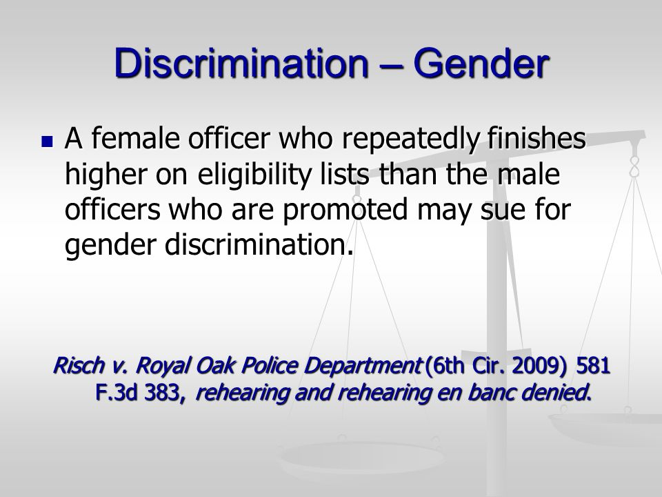 Discrimination – Gender A female officer who repeatedly finishes higher on eligibility lists than the male officers who are promoted may sue for gender discrimination.