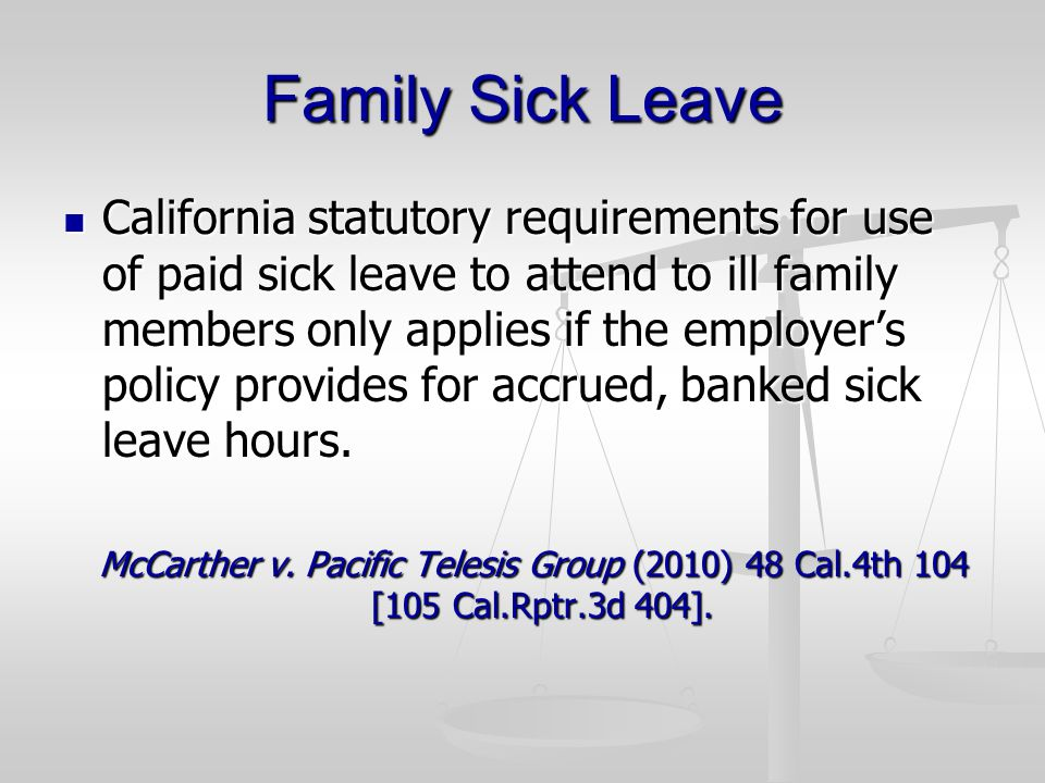 Family Sick Leave California statutory requirements for use of paid sick leave to attend to ill family members only applies if the employers policy provides for accrued, banked sick leave hours.