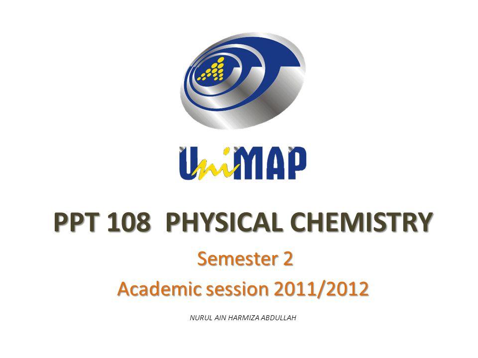 PPT 108 PHYSICAL CHEMISTRY Semester 2 Semester 2 Academic session 2011/2012 NURUL AIN HARMIZA ABDULLAH