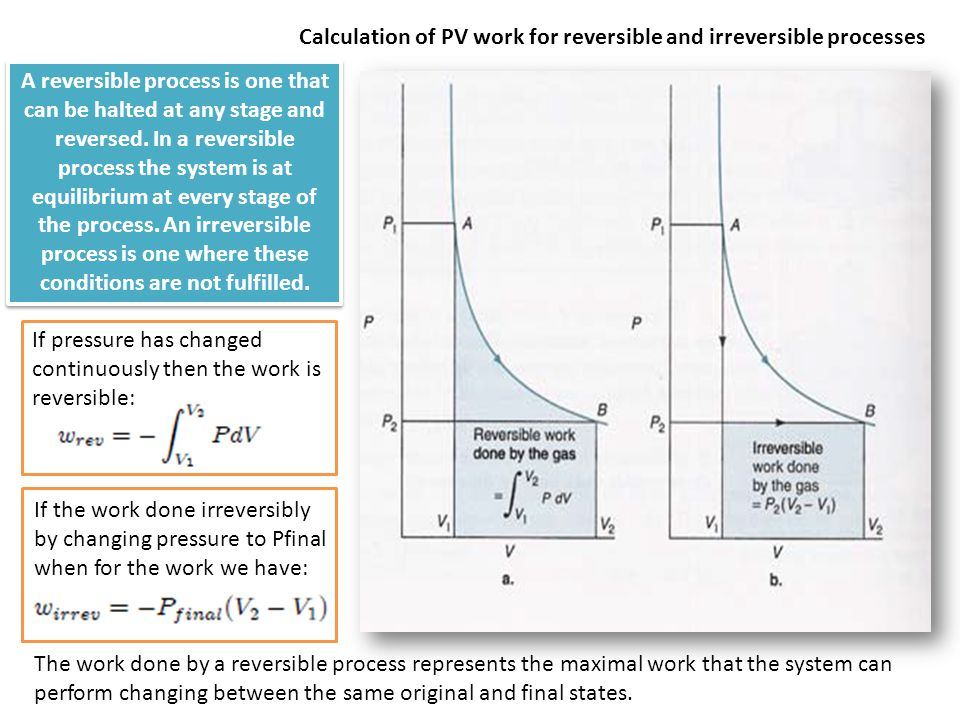 Calculation of PV work for reversible and irreversible processes The work done by a reversible process represents the maximal work that the system can