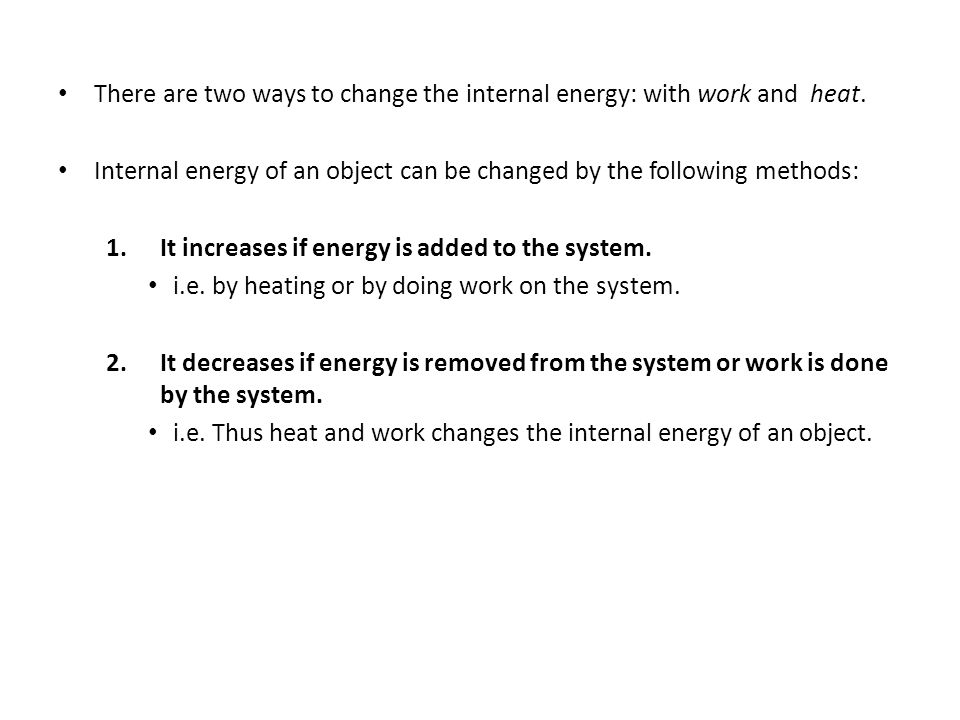 There are two ways to change the internal energy: with work and heat. Internal energy of an object can be changed by the following methods: 1.It incre