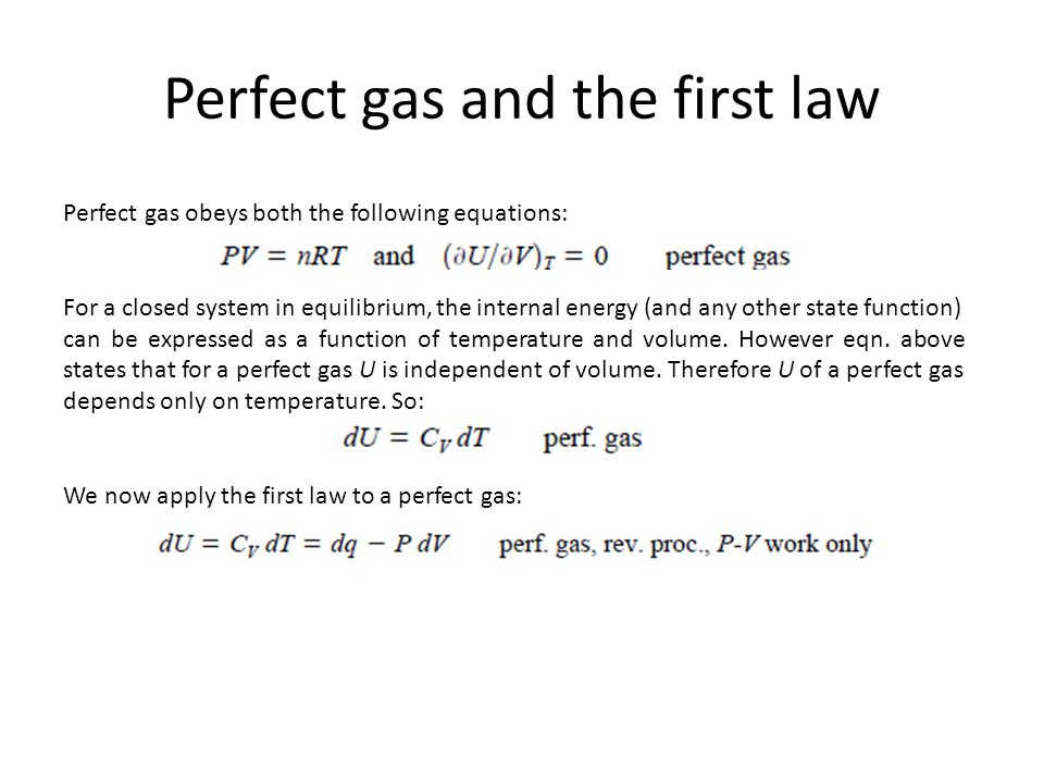 Perfect gas and the first law Perfect gas obeys both the following equations: For a closed system in equilibrium, the internal energy (and any other s