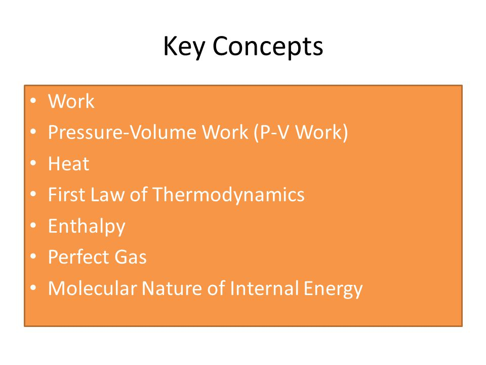 Key Concepts Work Pressure-Volume Work (P-V Work) Heat First Law of Thermodynamics Enthalpy Perfect Gas Molecular Nature of Internal Energy