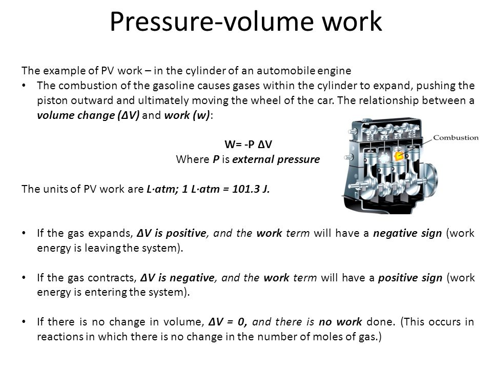The example of PV work – in the cylinder of an automobile engine The combustion of the gasoline causes gases within the cylinder to expand, pushing th