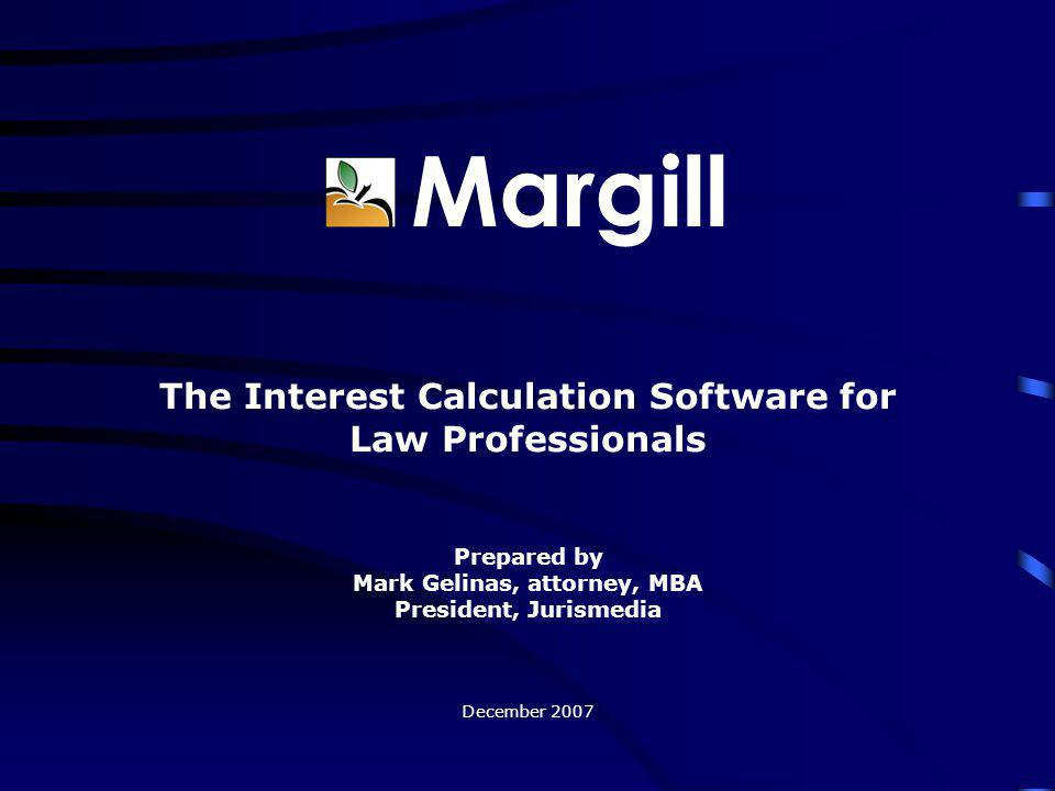 Margill The Interest Calculation Software for Law Professionals Prepared by Mark Gelinas, attorney, MBA President, Jurismedia December 2007