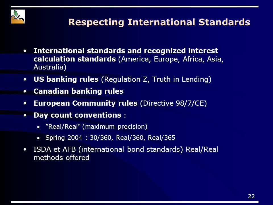 22 Respecting International Standards International standards and recognized interest calculation standards (America, Europe, Africa, Asia, Australia) US banking rules (Regulation Z, Truth in Lending) Canadian banking rules European Community rules (Directive 98/7/CE) Day count conventions : Real/Real (maximum precision) Spring 2004 : 30/360, Real/360, Real/365 ISDA et AFB (international bond standards) Real/Real methods offered