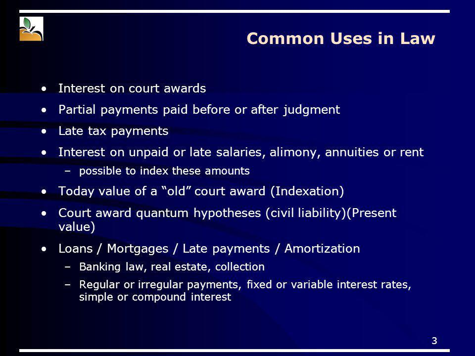 3 Common Uses in Law Interest on court awards Partial payments paid before or after judgment Late tax payments Interest on unpaid or late salaries, al
