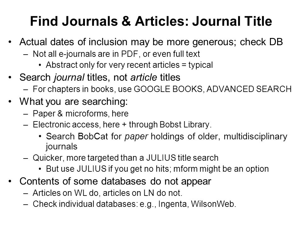 Find Journals & Articles: Journal Title Actual dates of inclusion may be more generous; check DB –Not all e-journals are in PDF, or even full text Abstract only for very recent articles = typical Search journal titles, not article titles –For chapters in books, use GOOGLE BOOKS, ADVANCED SEARCH What you are searching: –Paper & microforms, here –Electronic access, here + through Bobst Library.