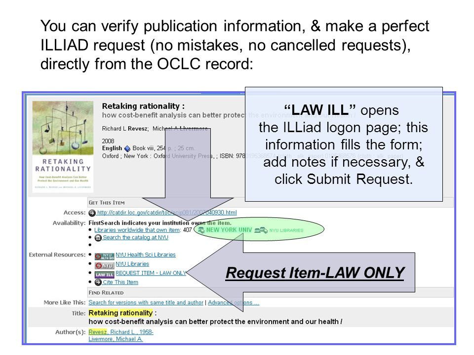 Request Item-LAW ONLY You can verify publication information, & make a perfect ILLIAD request (no mistakes, no cancelled requests), directly from the OCLC record: LAW ILL opens the ILLiad logon page; this information fills the form; add notes if necessary, & click Submit Request.