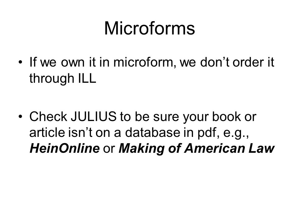 Microforms If we own it in microform, we dont order it through ILL Check JULIUS to be sure your book or article isnt on a database in pdf, e.g., HeinOnline or Making of American Law