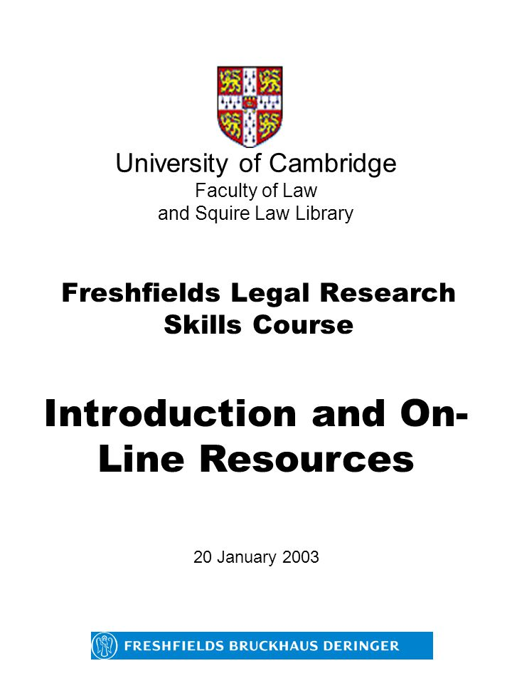 University of Cambridge Faculty of Law and Squire Law Library Freshfields Legal Research Skills Course Introduction and On- Line Resources 20 January