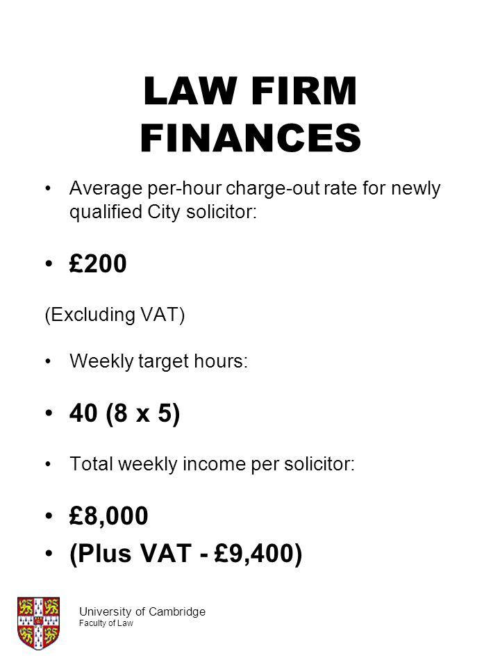 LAW FIRM FINANCES Average per-hour charge-out rate for newly qualified City solicitor: £200 (Excluding VAT) Weekly target hours: 40 (8 x 5) Total week