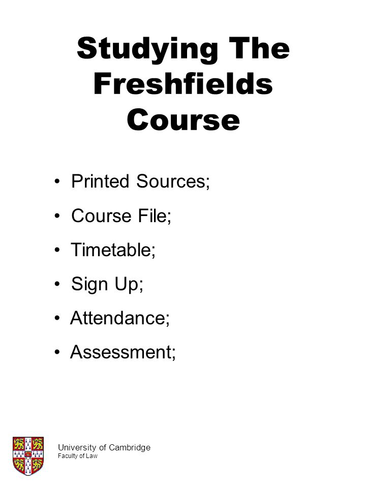 Studying The Freshfields Course University of Cambridge Faculty of Law Printed Sources; Course File; Timetable; Sign Up; Attendance; Assessment;