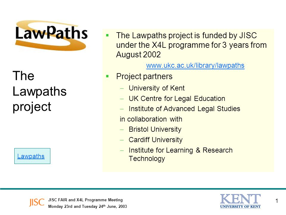 JISC FAIR and X4L Programme Meeting Monday 23rd and Tuesday 24 th June, 2003 1 The Lawpaths project The Lawpaths project is funded by JISC under the X4L programme for 3 years from August 2002 www.ukc.ac.uk/library/lawpaths Project partners University of Kent UK Centre for Legal Education Institute of Advanced Legal Studies in collaboration with Bristol University Cardiff University Institute for Learning & Research Technology Lawpaths