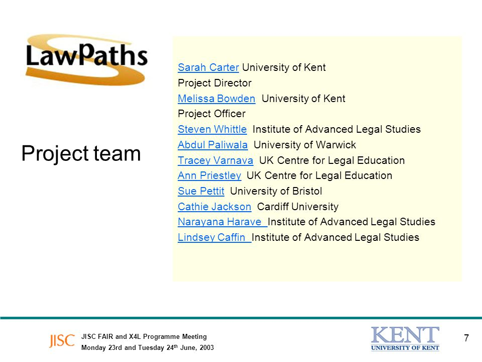 JISC FAIR and X4L Programme Meeting Monday 23rd and Tuesday 24 th June, 2003 7 Project team Sarah CarterSarah Carter University of Kent Project Director Melissa BowdenMelissa Bowden University of Kent Project Officer Steven WhittleSteven Whittle Institute of Advanced Legal Studies Abdul PaliwalaAbdul Paliwala University of Warwick Tracey VarnavaTracey Varnava UK Centre for Legal Education Ann PriestleyAnn Priestley UK Centre for Legal Education Sue PettitSue Pettit University of Bristol Cathie JacksonCathie Jackson Cardiff University Narayana Harave Narayana Harave Institute of Advanced Legal Studies Lindsey Caffin Lindsey Caffin Institute of Advanced Legal Studies