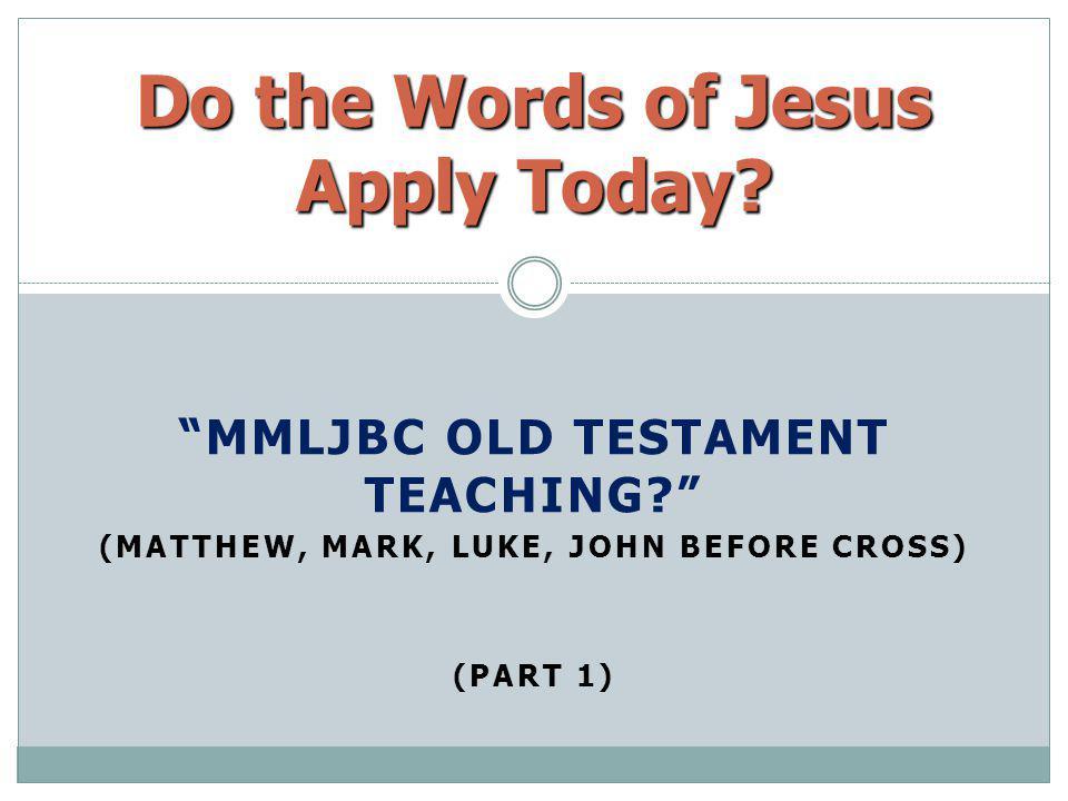 MMLJBC OLD TESTAMENT TEACHING? (MATTHEW, MARK, LUKE, JOHN BEFORE CROSS) (PART 1) Do the Words of Jesus Apply Today?