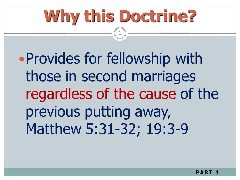 Why this Doctrine? 2 Provides for fellowship with those in second marriages regardless of the cause of the previous putting away, Matthew 5:31-32; 19: